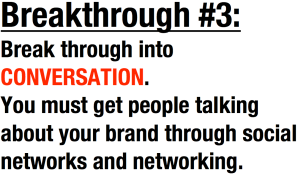 Break through into CONVERSATION. You must get people talking about your brand through social networks and networking.